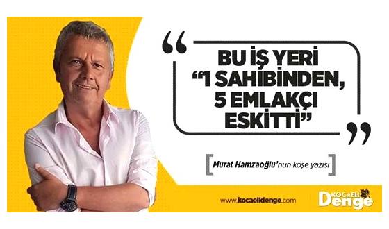 BU İŞ YERİ  1 sahibinden, 5 emlakçı eskitti   Murat Hamzaoğlu